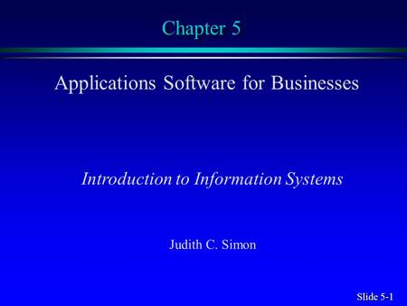 Slide 5-1 Chapter 5 Applications Software for Businesses Introduction to Information Systems Judith C. Simon.
