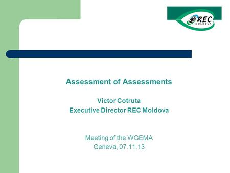 Assessment of Assessments Victor Cotruta Executive Director REC Moldova Meeting of the WGEMA Geneva, 07.11.13.