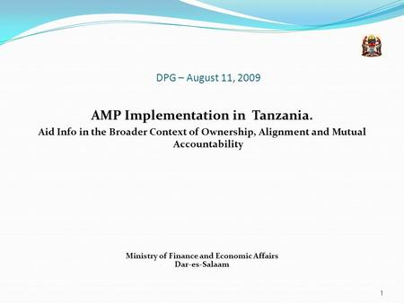 DPG – August 11, 2009 AMP Implementation in Tanzania. Aid Info in the Broader Context of Ownership, Alignment and Mutual Accountability Ministry of Finance.