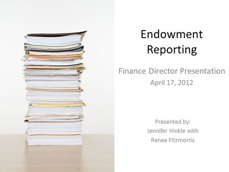 Endowment Reporting Finance Director Presentation April 17, 2012 Presented by: Jennifer Hinkle with Renee Fitzmorris.