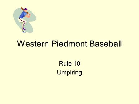 Western Piedmont Baseball Rule 10 Umpiring. Rule 10 Umpiring Jurisdiction begins upon arrival within confines of field and ends when umpires have left.