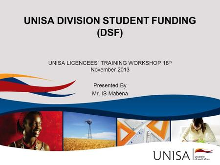 UNISA DIVISION STUDENT FUNDING (DSF) UNISA LICENCEES' TRAINING WORKSHOP 18 th November 2013 Presented By Mr. IS Mabena.