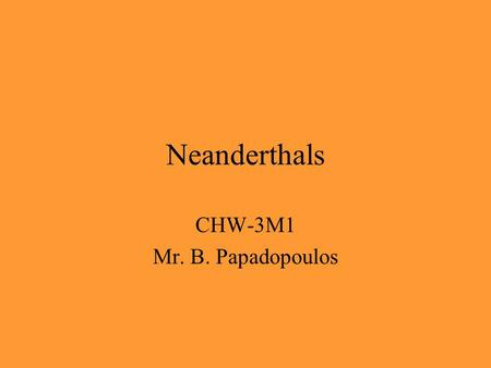 Neanderthals CHW-3M1 Mr. B. Papadopoulos. Neanderthals (Homo Sapiens Neandarthalensis) are an early species of humans that roamed the earth from about.