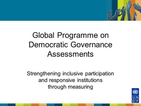 Global Programme on Democratic Governance Assessments Strengthening inclusive participation and responsive institutions through measuring.