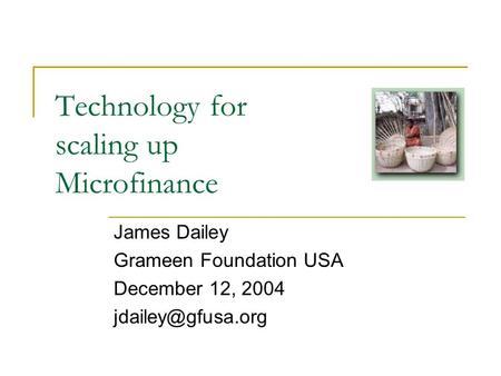 Technology for scaling up Microfinance James Dailey Grameen Foundation USA December 12, 2004