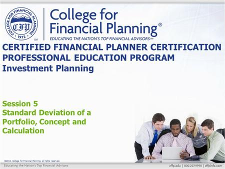©2015, College for Financial Planning, all rights reserved. Session 5 Standard Deviation of a Portfolio, Concept and Calculation CERTIFIED FINANCIAL PLANNER.
