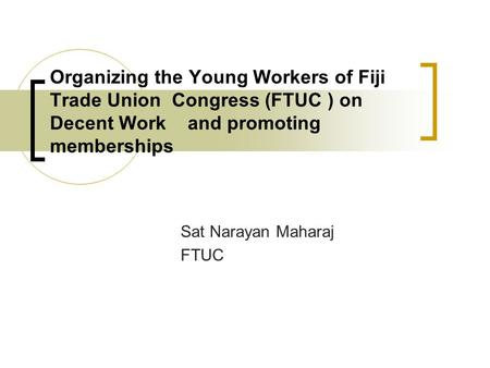 Organizing the Young Workers of Fiji Trade Union Congress (FTUC ) on Decent Work and promoting memberships Sat Narayan Maharaj FTUC.