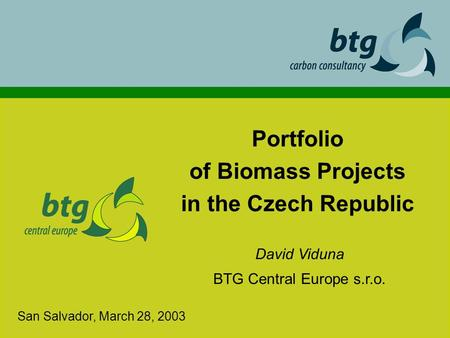 Portfolio of Biomass Projects in the Czech Republic David Viduna BTG Central Europe s.r.o. San Salvador, March 28, 2003.