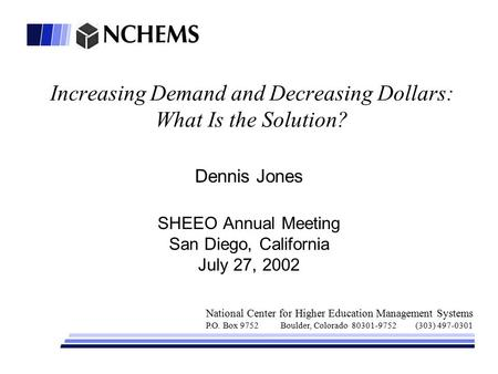 Increasing Demand and Decreasing Dollars: What Is the Solution? Dennis Jones SHEEO Annual Meeting San Diego, California July 27, 2002 National Center for.