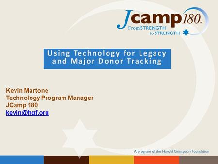 Using Technology for Legacy and Major Donor Tracking Kevin Martone Technology Program Manager JCamp 180