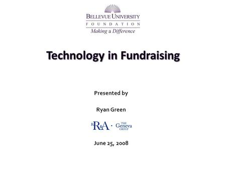 Presented by Ryan Green June 25, 2008. 2 Technology in Fundraising Two Primary Purposes Donor Management & Service oReal-time updated information oManage.