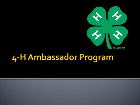  Established in 1994  Ambassador are selected each year through an application and interview process  Group of 4-H members who work to promote 4-H,