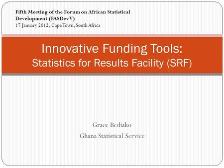 Grace Bediako Ghana Statistical Service Innovative Funding Tools: Statistics for Results Facility (SRF) Fifth Meeting of the Forum on African Statistical.