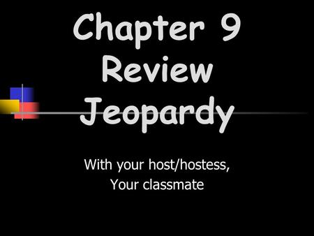 With your host/hostess, Your classmate Chapter 9 Review Jeopardy.
