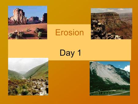 Erosion Day 1 Define the word Erosion in your own words.