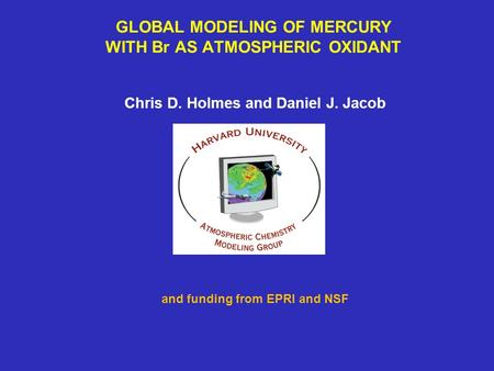 GLOBAL MODELING OF MERCURY WITH Br AS ATMOSPHERIC OXIDANT Chris D. Holmes and Daniel J. Jacob and funding from EPRI and NSF.