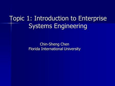 Topic 1: Introduction to Enterprise Systems Engineering Chin-Sheng Chen Florida International University.