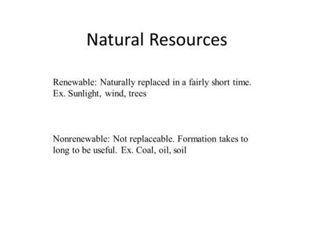Natural Resources Renewable: Naturally replaced in a fairly short time. Ex. Sunlight, wind, trees Nonrenewable: Not replaceable. Formation takes to long.
