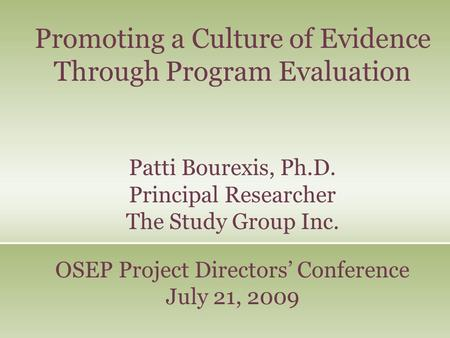 Promoting a Culture of Evidence Through Program Evaluation Patti Bourexis, Ph.D. Principal Researcher The Study Group Inc. OSEP Project Directors' Conference.