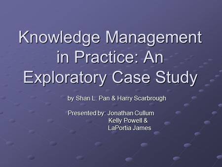 Knowledge Management in Practice: An Exploratory Case Study by Shan L. Pan & Harry Scarbrough by Shan L. Pan & Harry Scarbrough Presented by: Jonathan.