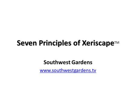 Seven Principles of Xeriscape Seven Principles of Xeriscape TM Southwest Gardens www.southwestgardens.tv.
