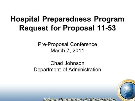 Hospital Preparedness Program Request for Proposal 11-53 Pre-Proposal Conference March 7, 2011 Chad Johnson Department of Administration.
