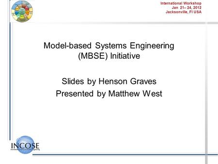 International Workshop Jan 21– 24, 2012 Jacksonville, Fl USA Model-based Systems Engineering (MBSE) Initiative Slides by Henson Graves Presented by Matthew.