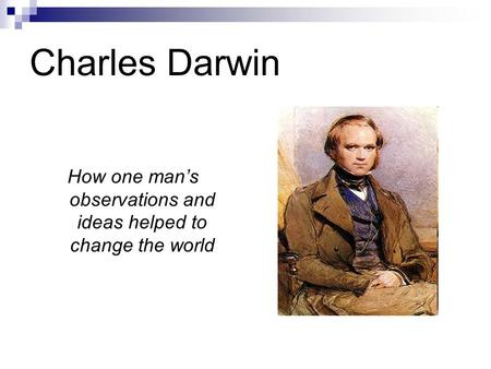 Charles Darwin How one man's observations and ideas helped to change the world.