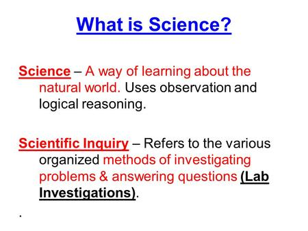 What is Science? Science – A way of learning about the natural world. Uses observation and logical reasoning. Scientific Inquiry – Refers to the various.