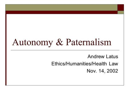 Autonomy & Paternalism Andrew Latus Ethics/Humanities/Health Law Nov. 14, 2002.