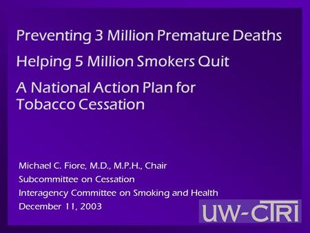 Preventing 3 Million Premature Deaths Helping 5 Million Smokers Quit A National Action Plan for Tobacco Cessation Michael C. Fiore, M.D., M.P.H., Chair.