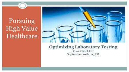 Pursuing High Value Healthcare Optimizing Laboratory Testing Year 2 Kick Off September 1oth, 2-3PM 1.