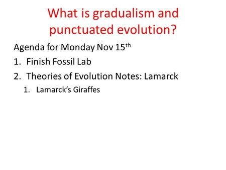 What is gradualism and punctuated evolution? Agenda for Monday Nov 15 th 1.Finish Fossil Lab 2.Theories of Evolution Notes: Lamarck 1.Lamarck's Giraffes.