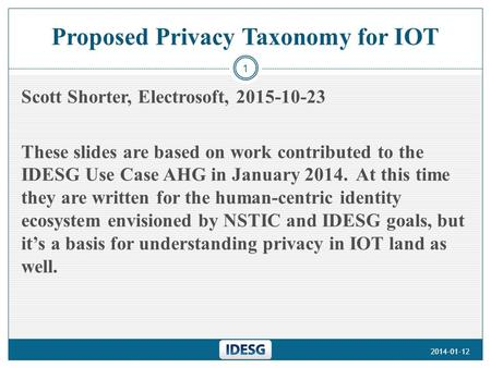Proposed Privacy Taxonomy for IOT Scott Shorter, Electrosoft, 2015-10-23 These slides are based on work contributed to the IDESG Use Case AHG in January.