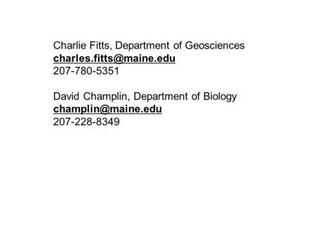 Charlie Fitts, Department of Geosciences 207-780-5351 David Champlin, Department of Biology 207-228-8349.