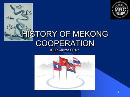 2 HISTORY OF MEKONG COOPERATION IRBP Course PP 6.1.