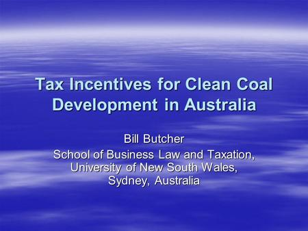 Tax Incentives for Clean Coal Development in Australia Bill Butcher School of Business Law and Taxation, University of New South Wales, Sydney, Australia.