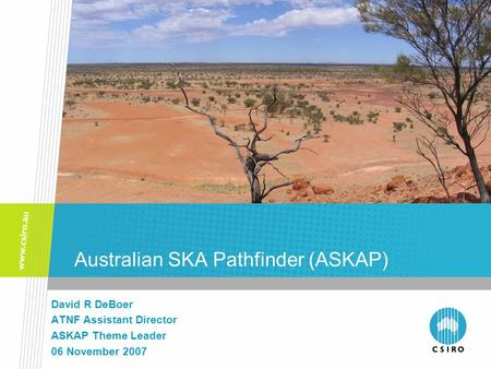 Australian SKA Pathfinder (ASKAP) David R DeBoer ATNF Assistant Director ASKAP Theme Leader 06 November 2007.