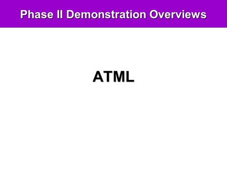 Phase II Demonstration Overviews ATML. Demo Goals Readiness For Use In last year's demo we showed the feasibility of an end-to-end ATML-based software.