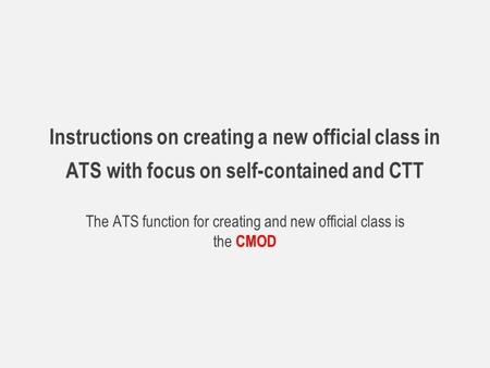 Instructions on creating a new official class in ATS with focus on self-contained and CTT The ATS function for creating and new official class is the CMOD.