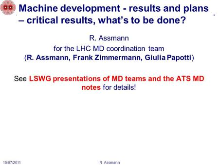 Machine development - results and plans – critical results, what's to be done? R. Assmann 15/07/2011 R. Assmann for the LHC MD coordination team (R. Assmann,