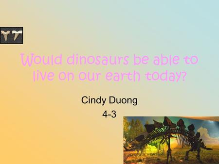 Would dinosaurs be able to live on our earth today? Cindy Duong 4-3.