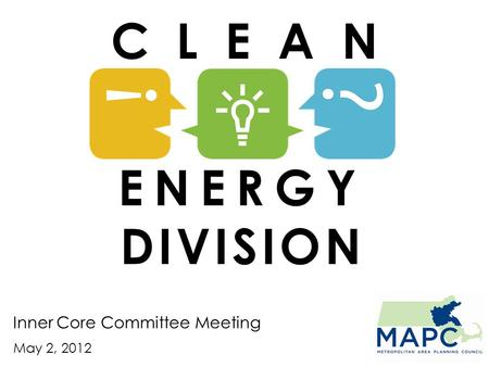 Inner Core Committee Meeting May 2, 2012 C L E A N ENERGY DIVISION.