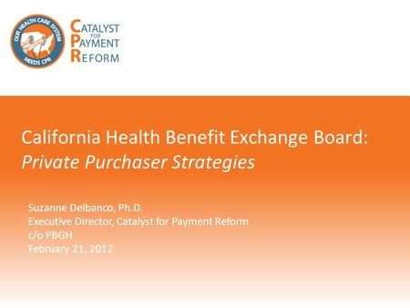 Suzanne Delbanco, Ph.D. Executive Director, Catalyst for Payment Reform c/o PBGH February 21, 2012 California Health Benefit Exchange Board: Private Purchaser.