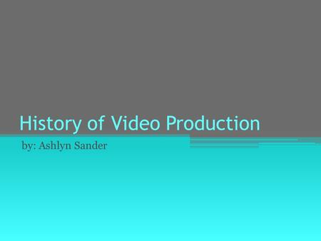 History of Video Production by: Ashlyn Sander. 1827 On a summer day in 1827 Joesph Nicephore Niepce created the first image with a obscura camera.