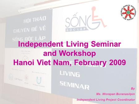 Independent Living Seminar and Workshop Hanoi Viet Nam, February 2009 By Ms. Worapan Buranasilpin Independent Living Project Coordinator.