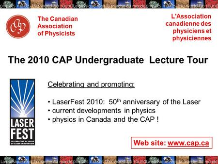 The Canadian Association of Physicists L'Association canadienne des physiciens et physiciennes The 2010 CAP Undergraduate Lecture Tour Celebrating and.