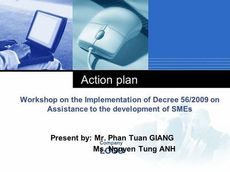 Company LOGO Action plan Workshop on the Implementation of Decree 56/2009 on Assistance to the development of SMEs Present by: Mr. Phan Tuan GIANG Ms.