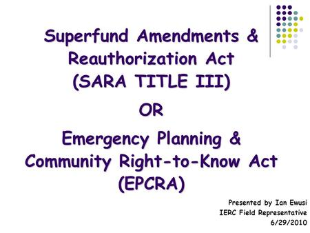 Superfund Amendments & Reauthorization Act (SARA TITLE III) OR Emergency Planning & Community Right-to-Know Act (EPCRA) Presented by Ian Ewusi IERC Field.