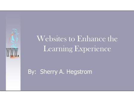 Websites to Enhance the Learning Experience By: Sherry A. Hegstrom.